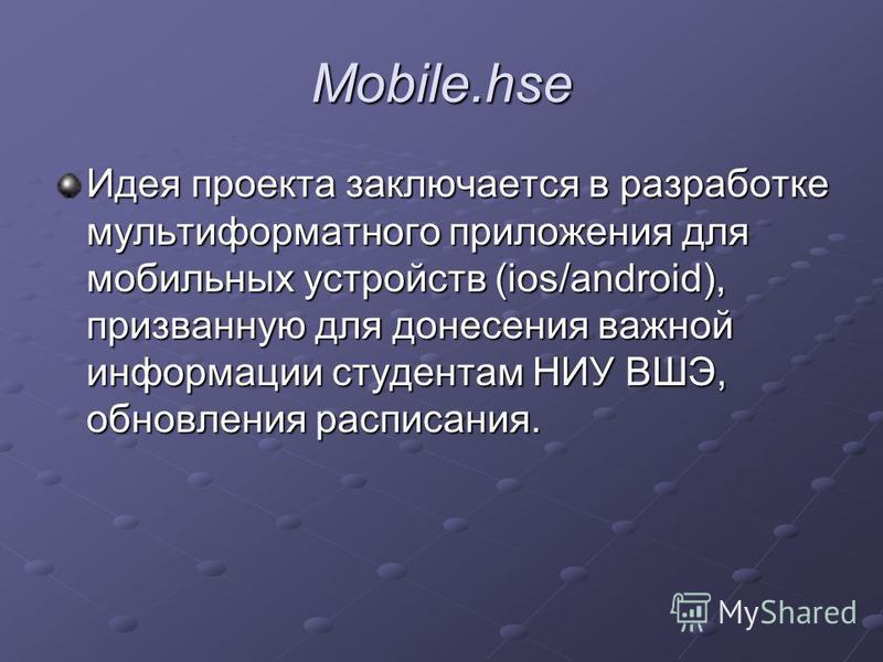 Mobile.hse Идея проекта заключается в разработке мультиформатного приложения для мобильных устройств (ios/android), призванную для донесения важной информации студентам НИУ ВШЭ, обновления расписания.