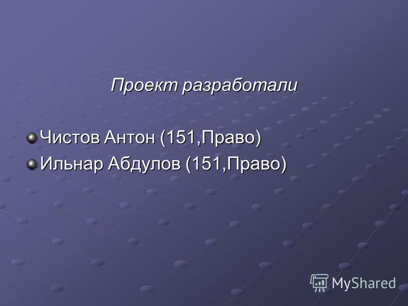 Проект разработали Чистов Антон (151,Право) Ильнар Абдулов (151,Право)