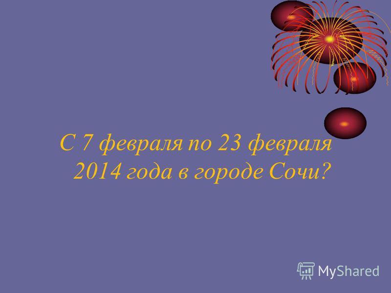 С 7 февраля по 23 февраля 2014 года в городе Сочи?