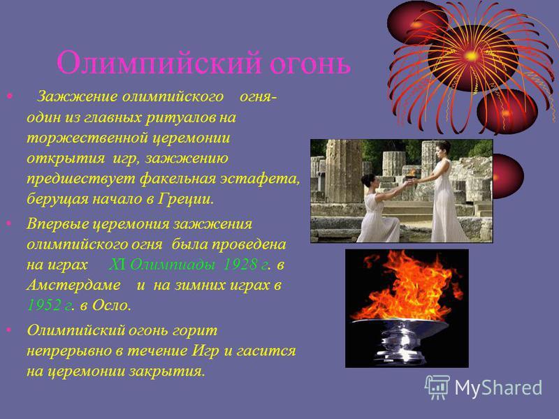 Олимпийский огонь Зажжение олимпийского огня- один из главных ритуалов на торжественной церемонии открытия игр, зажжению предшествует факельная эстафета, берущая начало в Греции. Впервые церемония зажжения олимпийского огня была проведена на играх ХI