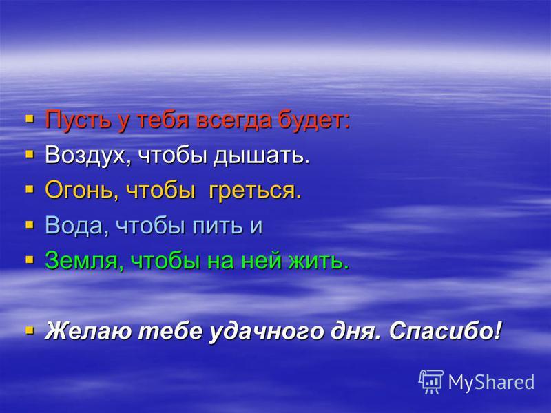 Пусть у тебя всегда будет: Воздух, чтобы дышать. Огонь, чтобы греться. Вода, чтобы пить и Земля, чтобы на ней жить. Желаю тебе удачного дня. Спасибо!
