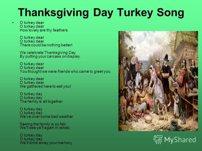 Thanksgiving Day Turkey Song O turkey dear O turkey dear How lovely are thy feathers O turkey dear O turkey dear There could be nothing better! We celebrate Thanksgiving Day By putting your carcass on display. O turkey dear O turkey dear You thought