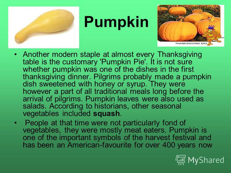 Pumpkin Another modern staple at almost every Thanksgiving table is the customary 'Pumpkin Pie'. It is not sure whether pumpkin was one of the dishes in the first thanksgiving dinner. Pilgrims probably made a pumpkin dish sweetened with honey or syru