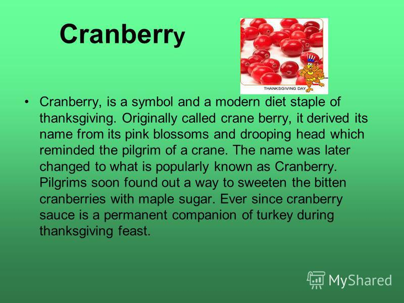 Cranberr y Cranberry, is a symbol and a modern diet staple of thanksgiving. Originally called crane berry, it derived its name from its pink blossoms and drooping head which reminded the pilgrim of a crane. The name was later changed to what is popul