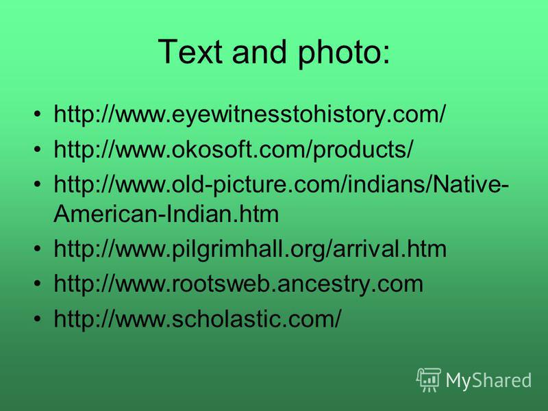 Text and photo: http://www.eyewitnesstohistory.com/ http://www.okosoft.com/products/ http://www.old-picture.com/indians/Native- American-Indian.htm http://www.pilgrimhall.org/arrival.htm http://www.rootsweb.ancestry.com http://www.scholastic.com/
