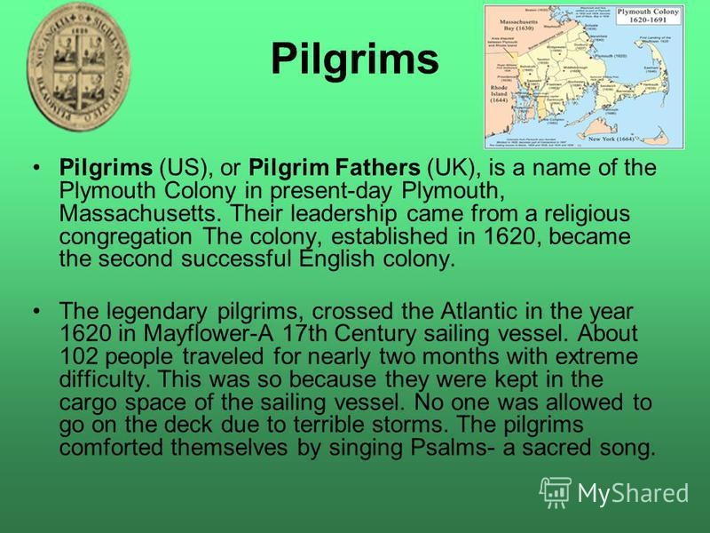 Pilgrims Pilgrims (US), or Pilgrim Fathers (UK), is a name of the Plymouth Colony in present-day Plymouth, Massachusetts. Their leadership came from a religious congregation The colony, established in 1620, became the second successful English colony