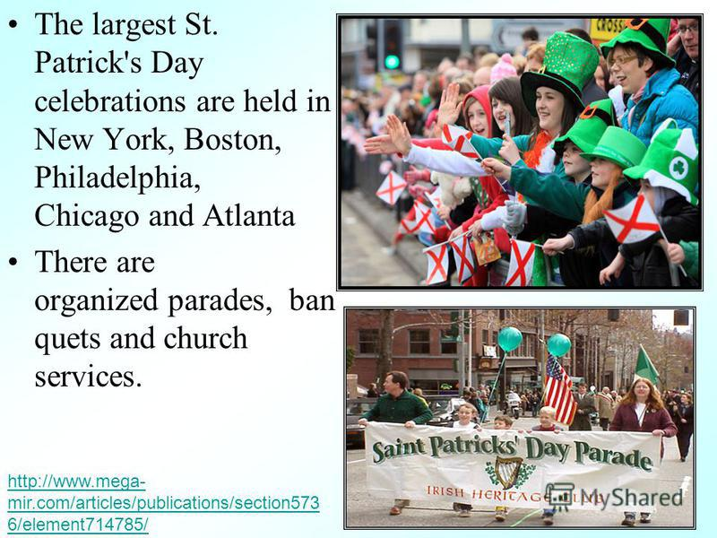 The largest St. Patrick's Day celebrations are held in New York, Boston, Philadelphia, Chicago and Atlanta There are organized parades, ban quets and church services. http://www.mega- mir.com/articles/publications/section573 6/element714785/