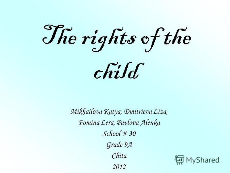 The rights of the child Mikhailova Katya, Dmitrieva Liza, Fomina Lera, Pavlova Alenka School # 30 Grade 9A Chita 2012