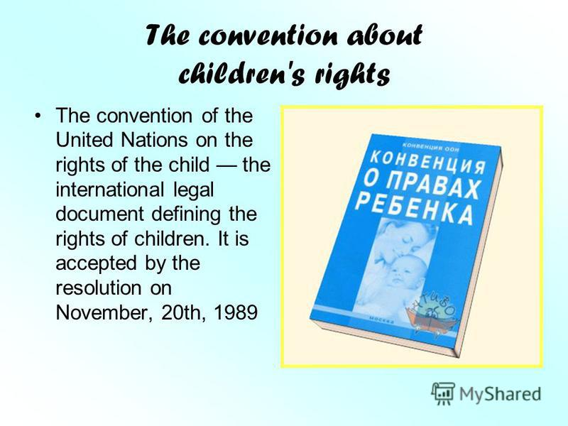 The convention about children's rights The convention of the United Nations on the rights of the child the international legal document defining the rights of children. It is accepted by the resolution on November, 20th, 1989