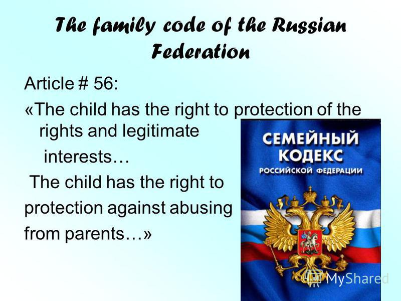 The family code of the Russian Federation Article # 56: «The child has the right to protection of the rights and legitimate interests… The child has the right to protection against abusing from parents…»