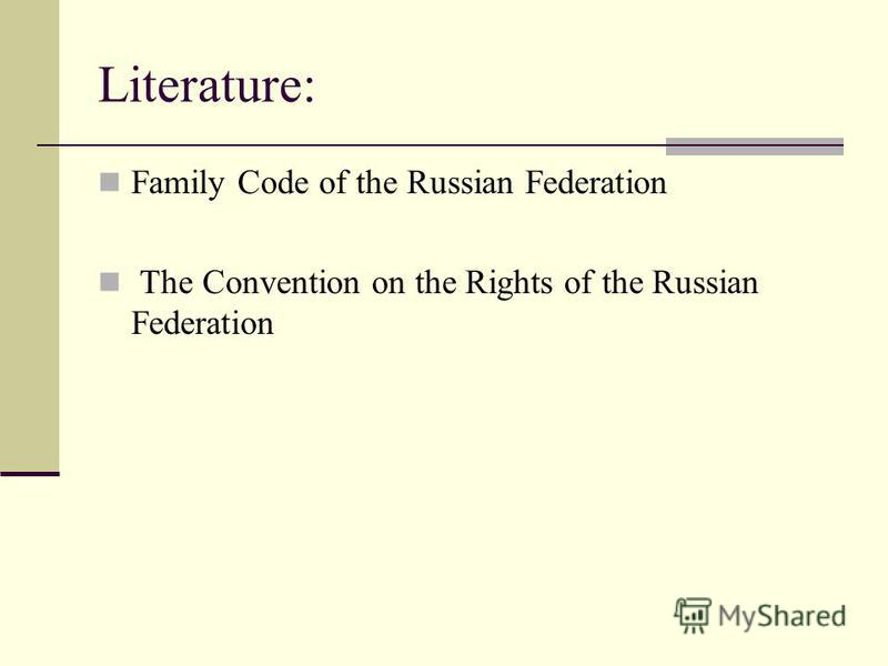 Literature: Family Code of the Russian Federation The Convention on the Rights of the Russian Federation