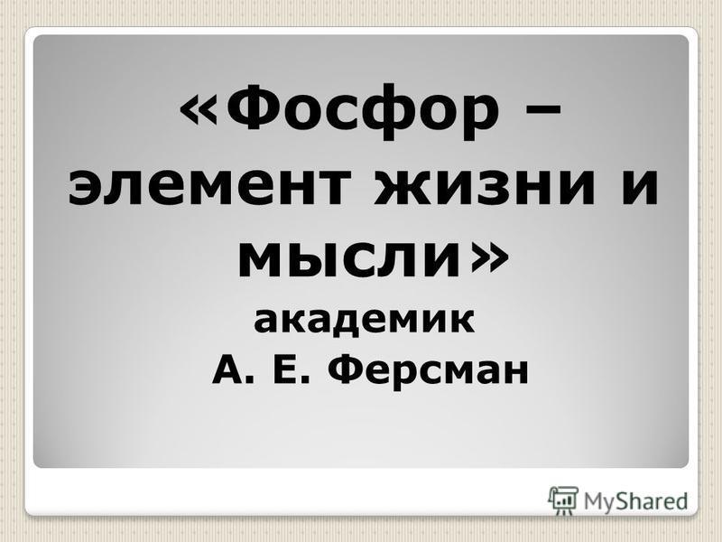 «Фосфор – элемент жизни и мысли» академик А. Е. Ферсман