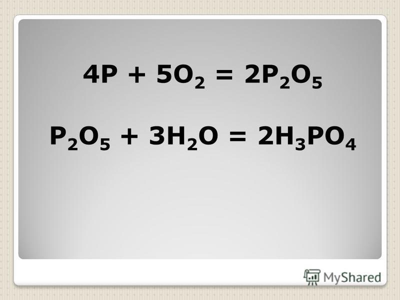 4Р + 5О 2 = 2Р 2 О 5 Р 2 О 5 + 3Н 2 О = 2Н 3 РО 4