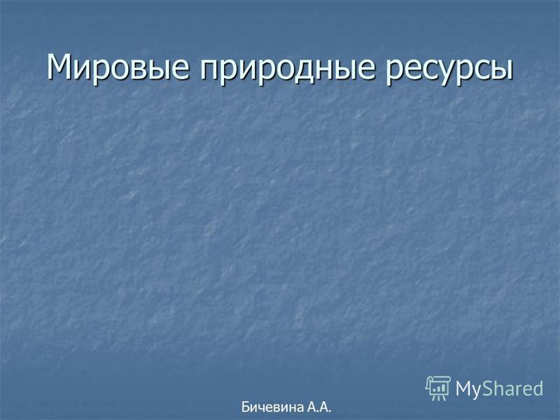 Мировые природные ресурсы Бичевина А.А.