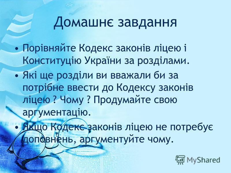 Домашнє завдання Порівняйте Кодекс законів ліцею і Конституцію України за розділами. Які ще розділи ви вважали би за потрібне ввести до Кодексу законів ліцею ? Чому ? Продумайте свою аргументацію. Якщо Кодекс законів ліцею не потребує доповнень, аргу
