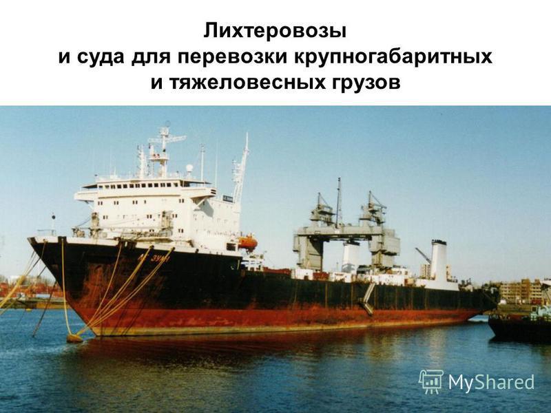 Источник презентации: http://chizhik.ucoz.ru/load/for_engineers/kkk/likhterovozy_i_suda_dlja_krupnogabaritnykh_gruzov/8-1-0-13   Лихтеровозы и суда для перевозки крупногабаритных и тяжеловесных грузов