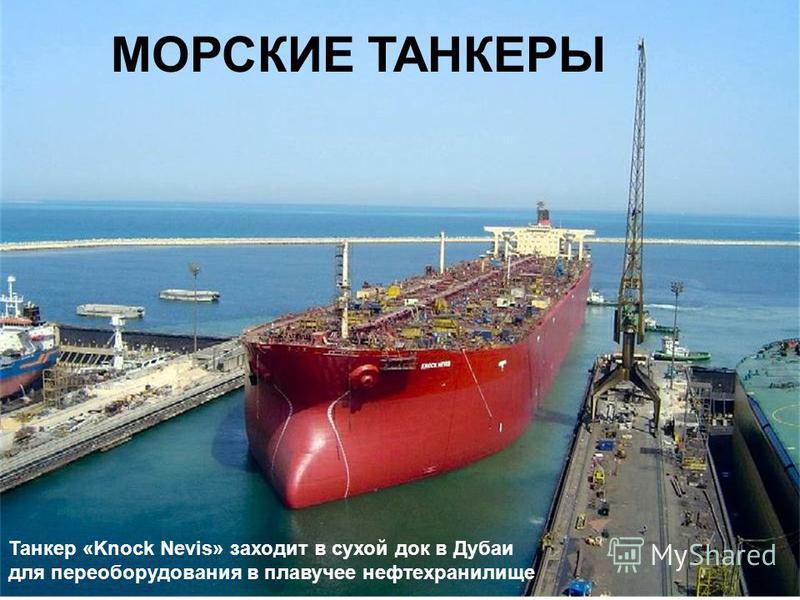 Источник: http://chizhik.ucoz.ru/load/for_engineers/kkk/tankery/8-1-0-15  МОРСКИЕ ТАНКЕРЫ Танкер «Knock Nevis» заходит в сухой док в Дубаи для переоборудования в плавучее нефтехранилище