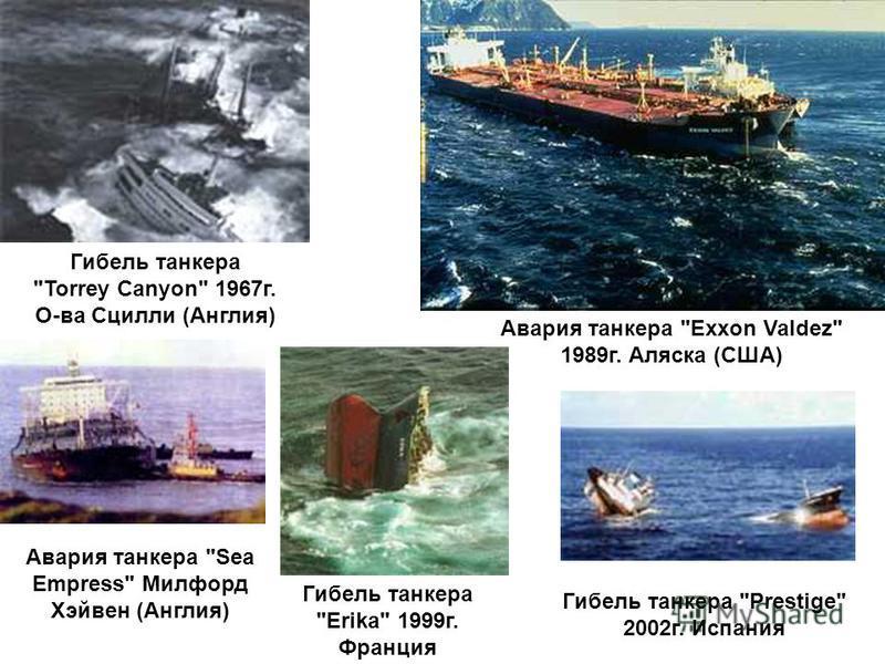 Гибель танкера Torrey Canyon 1967 г. О-ва Сцилли (Англия) Авария танкера Exxon Valdez 1989 г. Аляска (США) Авария танкера Sea Empress Милфорд Хэйвен (Англия) Гибель танкера Erika 1999 г. Франция Гибель танкера Prestige 2002 г. Испания
