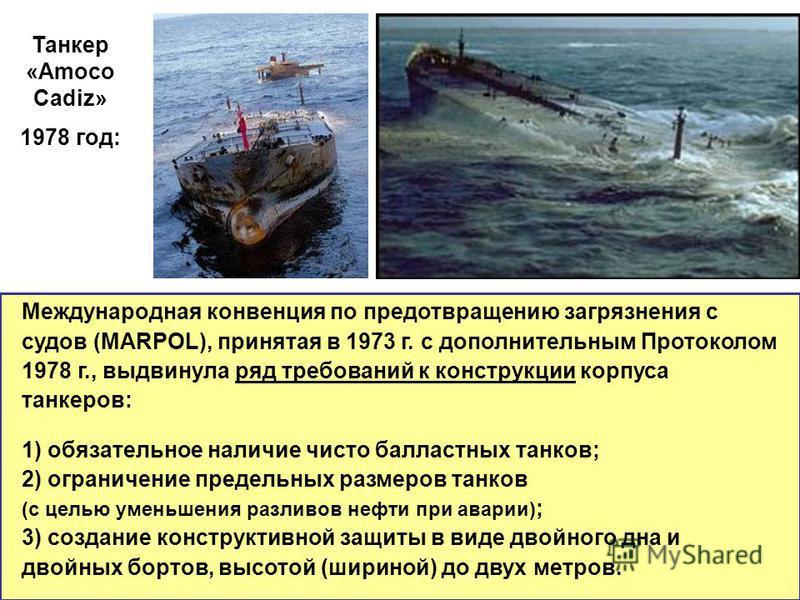 Международная конвенция по предотвращению загрязнения с судов (MARPOL), принятая в 1973 г. с дополнительным Протоколом 1978 г., выдвинула ряд требований к конструкции корпуса танкеров: 1) обязательное наличие чисто балластных танков; 2) ограничение п