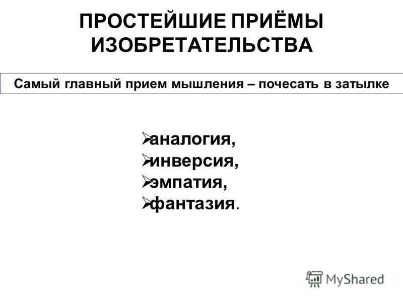Источник: http://chizhik.ucoz.ru/load/for_engineers/triz_prostejshie_prijomy_izobretatelstva/1-1-0-1  ПРОСТЕЙШИЕ ПРИЁМЫ ИЗОБРЕТАТЕЛЬСТВА аналогия, инверсия, эмпатия, фантазия. Самый главный прием мышления – почесать в затылке