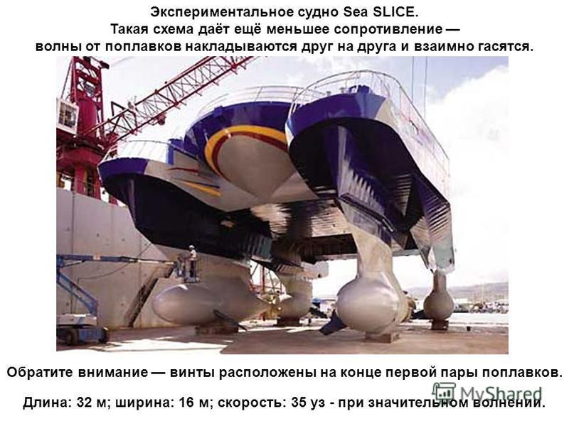 Экспериментальное судно Sea SLICE. Такая схема даёт ещё меньшее сопротивление волны от поплавков накладываются друг на друга и взаимно гасятся. Обратите внимание винты расположены на конце первой пары поплавков. Длина: 32 м; ширина: 16 м; скорость: 3