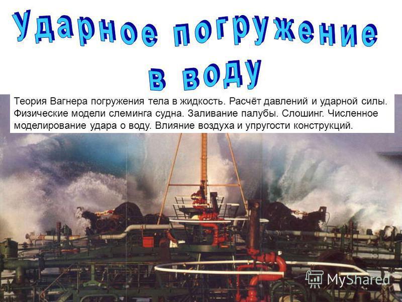 Источник: http://chizhik.ucoz.ru/load/for_engineers/gidrodinamika_i_teorija_korablja/udar_o_vodu_sleming_sloshing_zalivanie_paluby/9-1-0-27   Теория Вагнера погружения тела в жидкость. Расчёт давлений и ударной силы. Физические модели слеминга суд