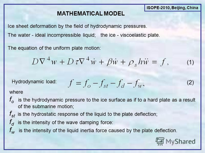 MATHEMATICAL MODEL Ice sheet deformation by the field of hydrodynamic pressures. The water - ideal incompressible liquid; the ice - viscoelastic plate. The equation of the uniform plate motion: Hydrodynamic load: (1) (2) where f o is the hydrodynamic