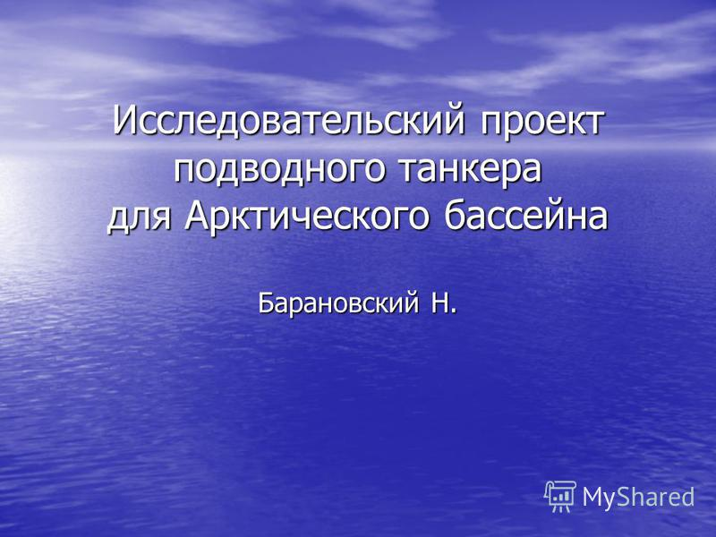 Источник: http://chizhik.ucoz.ru/load/for_engineers/suda_i_korabli_proektirovanie_sudov/issledovatelskij_proekt_podvodnogo_tankera_dlja_arkticheskogo_bassejna/18-1-0-75   Исследовательский проект подводного танкера для Арктического бассейна Баранов