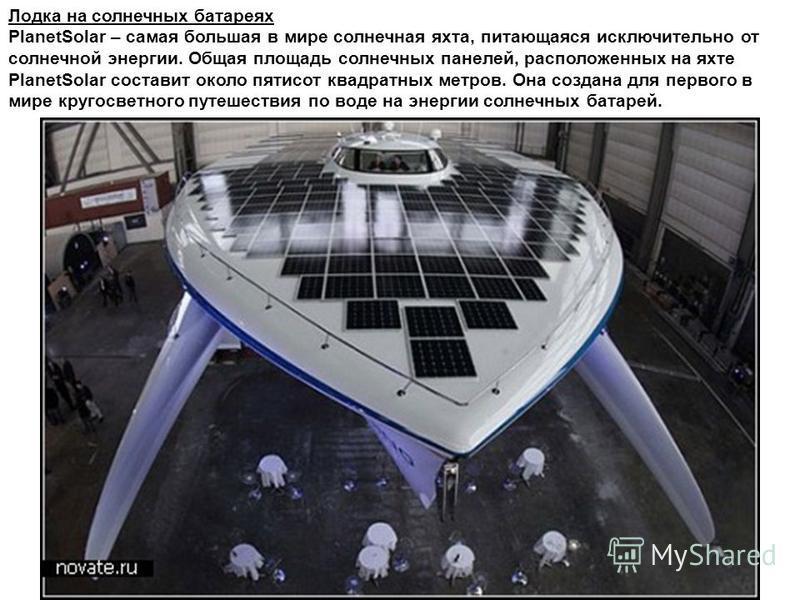 Лодка на солнечных батареях PlanetSolar – самая большая в мире солнечная яхта, питающаяся исключительно от солнечной энергии. Общая площадь солнечных панелей, расположенных на яхте PlanetSolar составит около пятисот квадратных метров. Она создана для