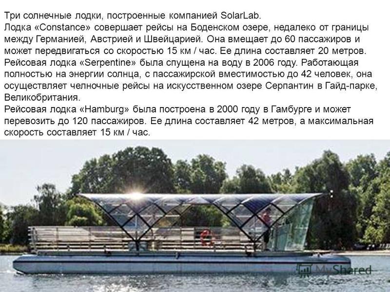 Три солнечные лодки, построенные компанией SolarLab. Лодка «Constance» совершает рейсы на Боденском озере, недалеко от границы между Германией, Австрией и Швейцарией. Она вмещает до 60 пассажиров и может передвигаться со скоростью 15 км / час. Ее дли