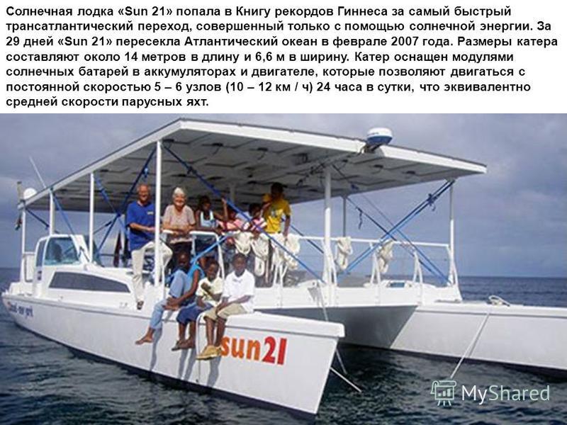 Солнечная лодка «Sun 21» попала в Книгу рекордов Гиннеса за самый быстрый трансатлантический переход, совершенный только с помощью солнечной энергии. За 29 дней «Sun 21» пересекла Атлантический океан в феврале 2007 года. Размеры катера составляют око
