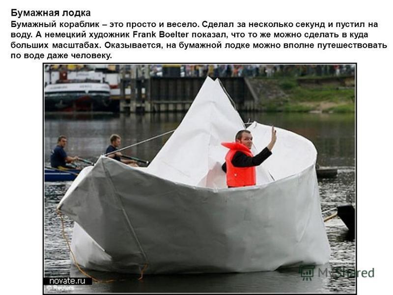 Бумажная лодка Бумажный кораблик – это просто и весело. Сделал за несколько секунд и пустил на воду. А немецкий художник Frank Boelter показал, что то же можно сделать в куда больших масштабах. Оказывается, на бумажной лодке можно вполне путешествова