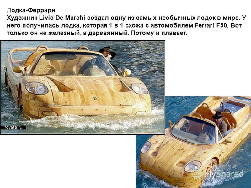 Лодка-Феррари Художник Livio De Marchi создал одну из самых необычных лодок в мире. У него получилась лодка, которая 1 в 1 схожа с автомобилем Ferrari F50. Вот только он не железный, а деревянный. Потому и плавает.