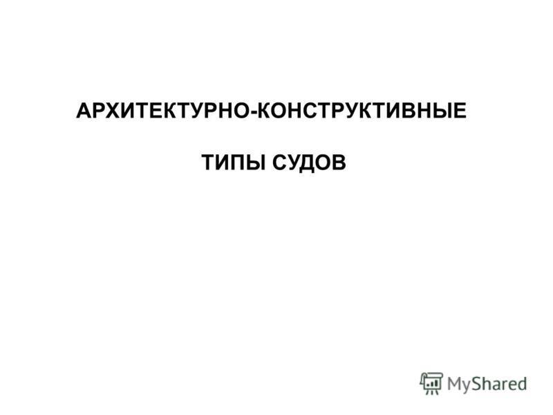 Источник: http://chizhik.ucoz.ru/load/for_engineers/kkk/klassifikacija_sudov_po_akt/8-1-0-84  АРХИТЕКТУРНО-КОНСТРУКТИВНЫЕ ТИПЫ СУДОВ
