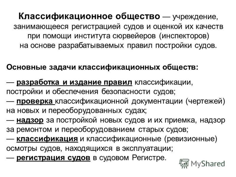 Источник: http://chizhik.ucoz.ru/load/for_engineers/kkk/klassifikacionnye_obshhestva/8-1-0-87   Классификационное общество учреждение, занимающееся регистрацией судов и оценкой их качеств при помощи института сюрвейеров (инспекторов) на основе раз