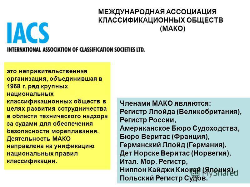 МЕЖДУНАРОДНАЯ АССОЦИАЦИЯ КЛАССИФИКАЦИОННЫХ ОБЩЕСТВ (МАКО) это неправительственная организация, объединившая в 1968 г. ряд крупных национальных классификационных обществ в целях развития сотрудничества в области технического надзора за судами для обес