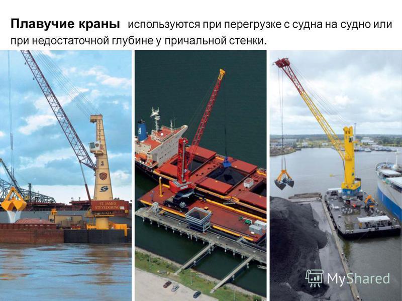 Плавучие краны используются при перегрузке с судна на судно или при недостаточной глубине у причальной стенки.