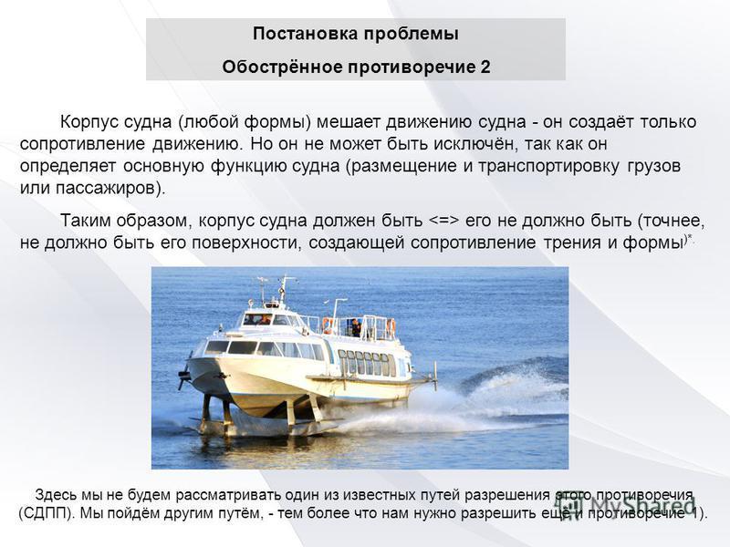 Постановка проблемы Обострённое противоречие 2 Корпус судна (любой формы) мешает движению судна - он создаёт только сопротивление движению. Но он не может быть исключён, так как он определяет основную функцию судна (размещение и транспортировку грузо
