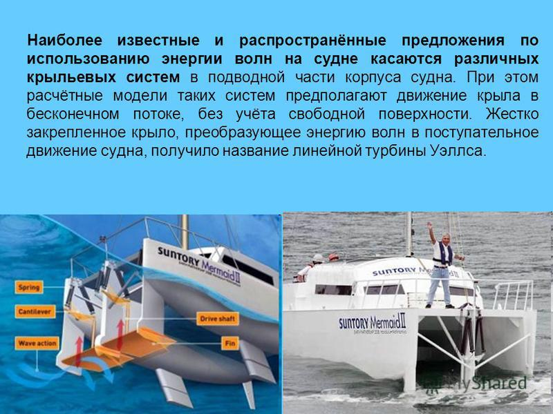 Наиболее известные и распространённые предложения по использованию энергии волн на судне касаются различных крыльевых систем в подводной части корпуса судна. При этом расчётные модели таких систем предполагают движение крыла в бесконечном потоке, без