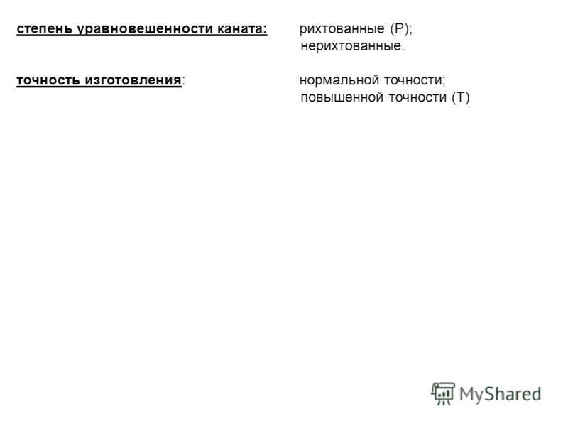 степень уравновешенности каната: рихтованные (Р); нерихтованные. точность изготовления: нормальной точности; повышенной точности (Т)
