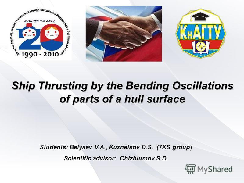 Источник: http://chizhik.ucoz.ru/load/for_engineers/ship_thrusting_by_the_fish_like_propulsors/1-1-0-116   Ship Thrusting by the Bending Oscillations of parts of a hull surface ) Students: Belyaev V.А., Kuznetsov D.S. (7KS group) Scientific advisor