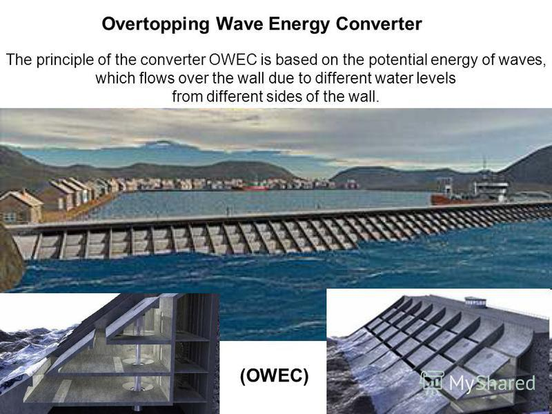 Overtopping Wave Energy Converter (OWEC) The principle of the converter OWEC is based on the potential energy of waves, which flows over the wall due to different water levels from different sides of the wall.