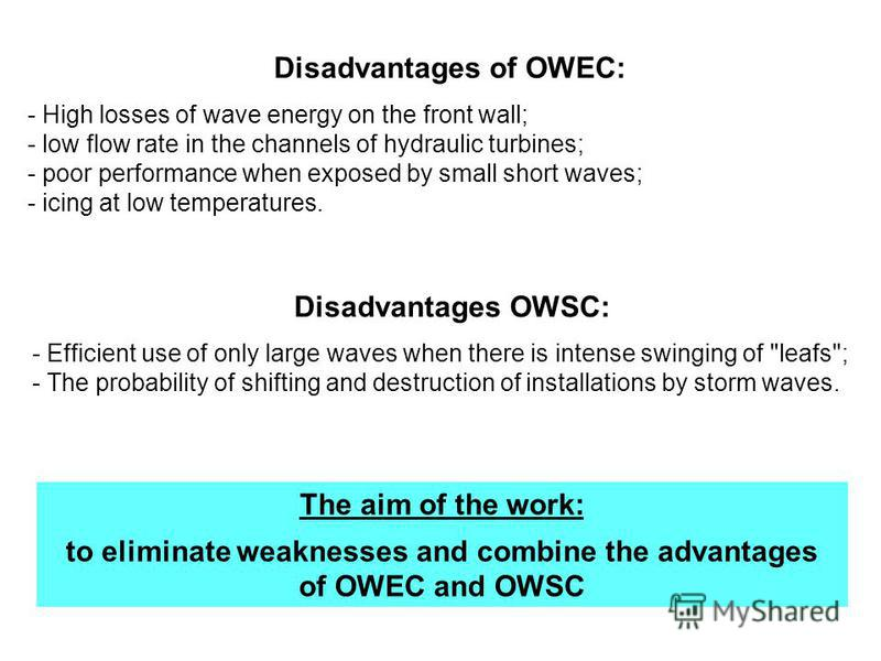 Disadvantages of OWEC: - High losses of wave energy on the front wall; - low flow rate in the channels of hydraulic turbines; - poor performance when exposed by small short waves; - icing at low temperatures. Disadvantages OWSC: - Efficient use of on