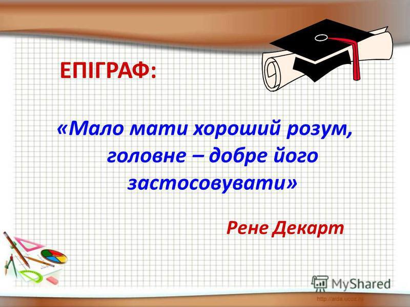 «Мало мати хороший розум, головне – добре його застосовувати» ЕПІГРАФ: Рене Декарт