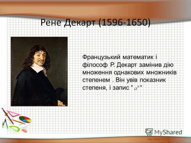 Рене Декарт (1596-1650) Французький математик і філософ Р. Декарт замінив дію множення однакових множників степенем. Він увів показник степеня, і запис