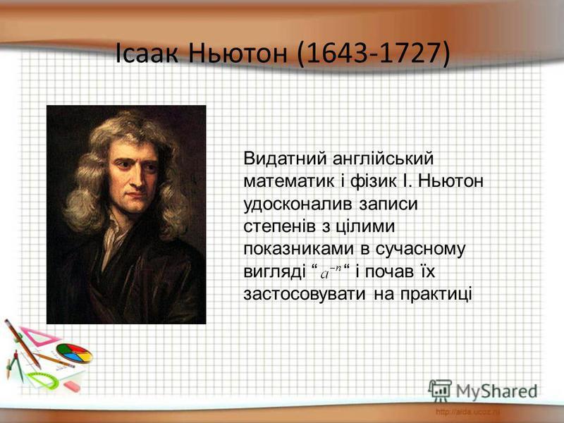 Ісаак Ньютон (1643-1727) Видатний англійський математик і фізик І. Ньютон удосконалив записи степенів з цілими показниками в сучасному вигляді і почав їх застосовувати на практиці