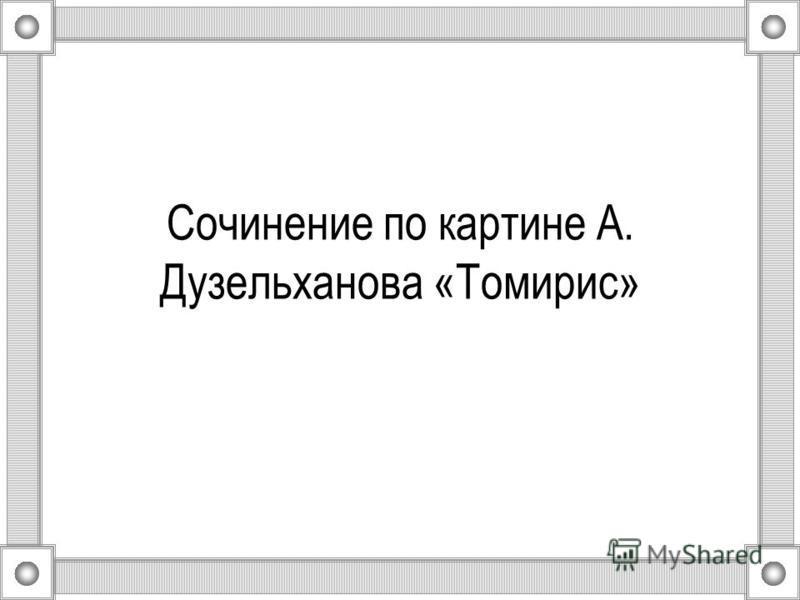 Сочинение по картине А. Дузельханова «Томирис»