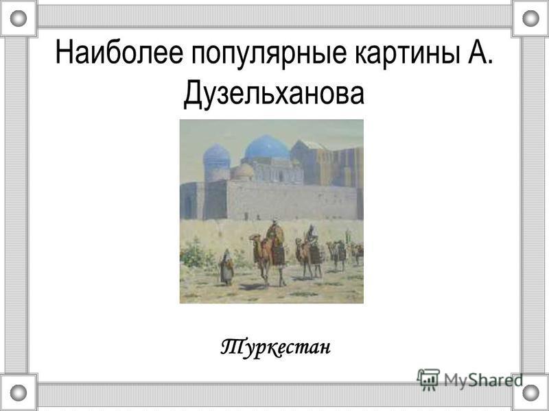 Наиболее популярные картины А. Дузельханова Туркестан