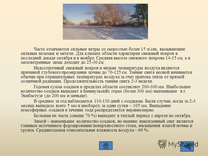 Часто отмечаются сильные ветры со скоростью более 15 м/сек, вызывающие сильные поземки и метели. Для климата области характерен снежный покров в последней декаде октября и в ноябре. Средняя высота снежного покрова 14-15 см, а в маловетреные зимы дохо