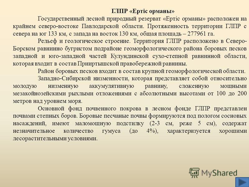 ГЛПР «Ертiс романы» Государственный лесной природный резерват «Ертiс романы» расположен на крайнем северо-востоке Павлодарской области. Протяженность территории ГЛПР с севера на юг 133 км, с запада на восток 130 км, общая площадь – 277961 га. Рельеф